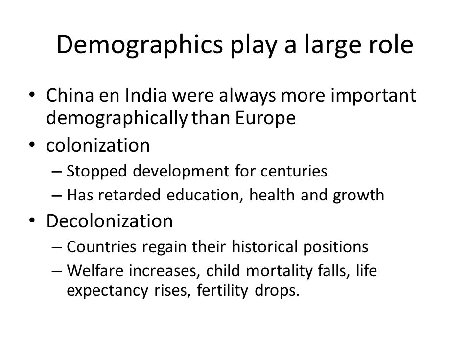 Demographics play a large role China en India were always more important demographically than Europe colonization – Stopped development for centuries – Has retarded education, health and growth Decolonization – Countries regain their historical positions – Welfare increases, child mortality falls, life expectancy rises, fertility drops.