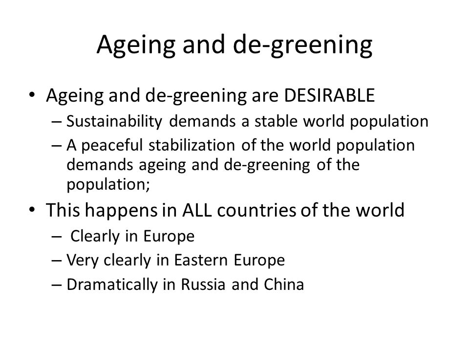 Ageing and de-greening Ageing and de-greening are DESIRABLE – Sustainability demands a stable world population – A peaceful stabilization of the world population demands ageing and de-greening of the population; This happens in ALL countries of the world – Clearly in Europe – Very clearly in Eastern Europe – Dramatically in Russia and China