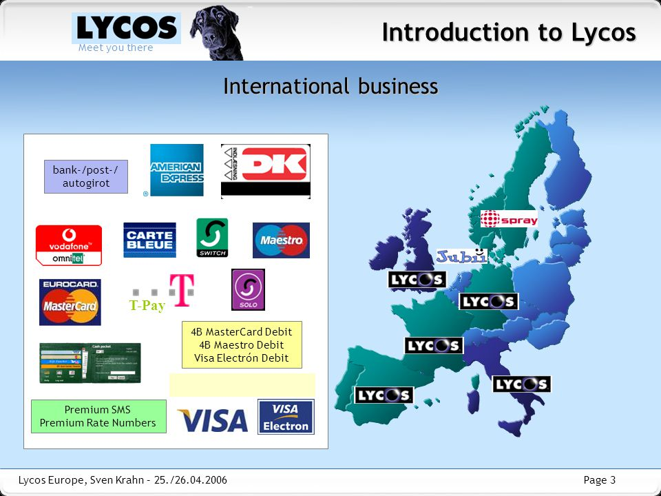 Page 3 Meet you there Lycos Europe, Sven Krahn – 25./26.04.2006 International business Introduction to Lycos T-Pay bank-/post-/ autogirot 4B MasterCard Debit 4B Maestro Debit Visa Electrón Debit Premium SMS Premium Rate Numbers