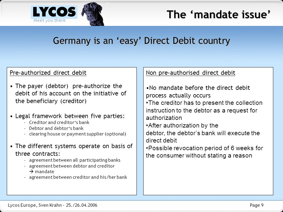 Page 9 Meet you there Lycos Europe, Sven Krahn – 25./26.04.2006 Pre-authorized direct debit The payer (debtor) pre-authorize the debit of his account on the initiative of the beneficiary (creditor) Legal framework between five parties: -Creditor and creditor's bank -Debtor and debtor's bank -clearing house or payment supplier (optional) The different systems operate on basis of three contracts: -agreement between all participating banks -agreement between debtor and creditor  mandate -agreement between creditor and his/her bank The 'mandate issue' Germany is an 'easy' Direct Debit country Non pre-authorised direct debit No mandate before the direct debit process actually occurs The creditor has to present the collection instruction to the debtor as a request for authorization After authorization by the debtor, the debtor's bank will execute the direct debit Possible revocation period of 6 weeks for the consumer without stating a reason