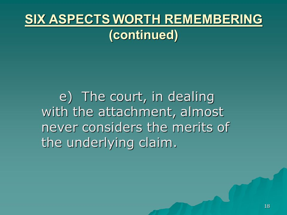 18 SIX ASPECTS WORTH REMEMBERING (continued) e) The court, in dealing with the attachment, almost never considers the merits of the underlying claim.