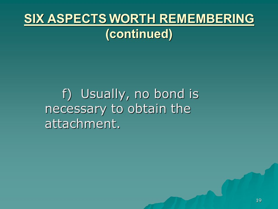 19 SIX ASPECTS WORTH REMEMBERING (continued) f) Usually, no bond is necessary to obtain the attachment.