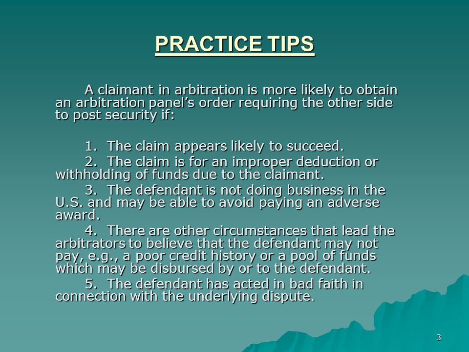 3 PRACTICE TIPS A claimant in arbitration is more likely to obtain an arbitration panel's order requiring the other side to post security if: 1.