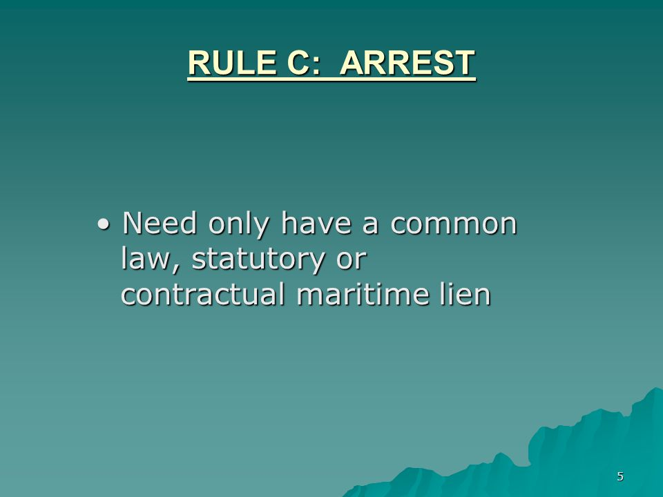 5 RULE C: ARREST Need only have a common law, statutory or contractual maritime lien Need only have a common law, statutory or contractual maritime lien
