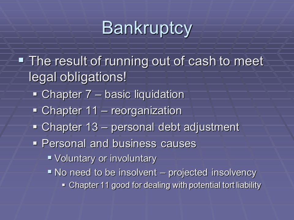 Bankruptcy  The result of running out of cash to meet legal obligations!  Chapter 7 – basic liquidation  Chapter 11 – reorganization  Chapter 13 –