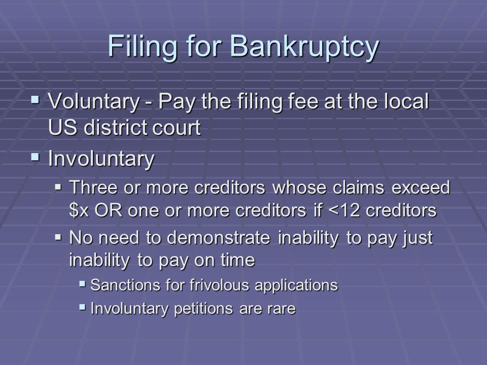 Filing for Bankruptcy  Voluntary - Pay the filing fee at the local US district court  Involuntary  Three or more creditors whose claims exceed $x O
