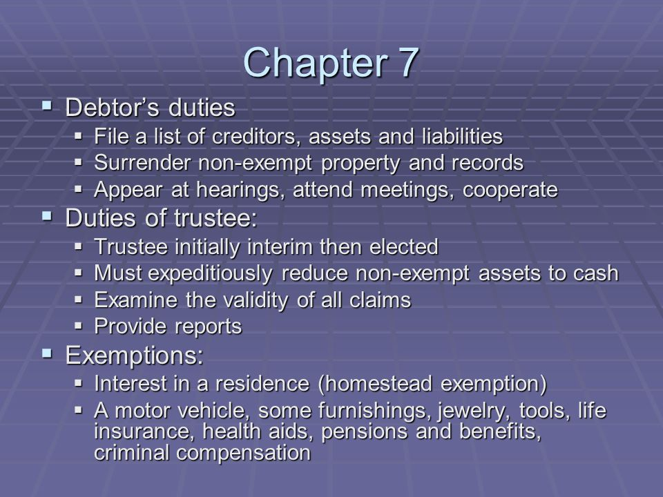 Chapter 7  Debtor's duties  File a list of creditors, assets and liabilities  Surrender non-exempt property and records  Appear at hearings, atten