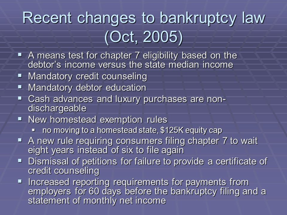 Recent changes to bankruptcy law (Oct, 2005)  A means test for chapter 7 eligibility based on the debtor's income versus the state median income  Ma