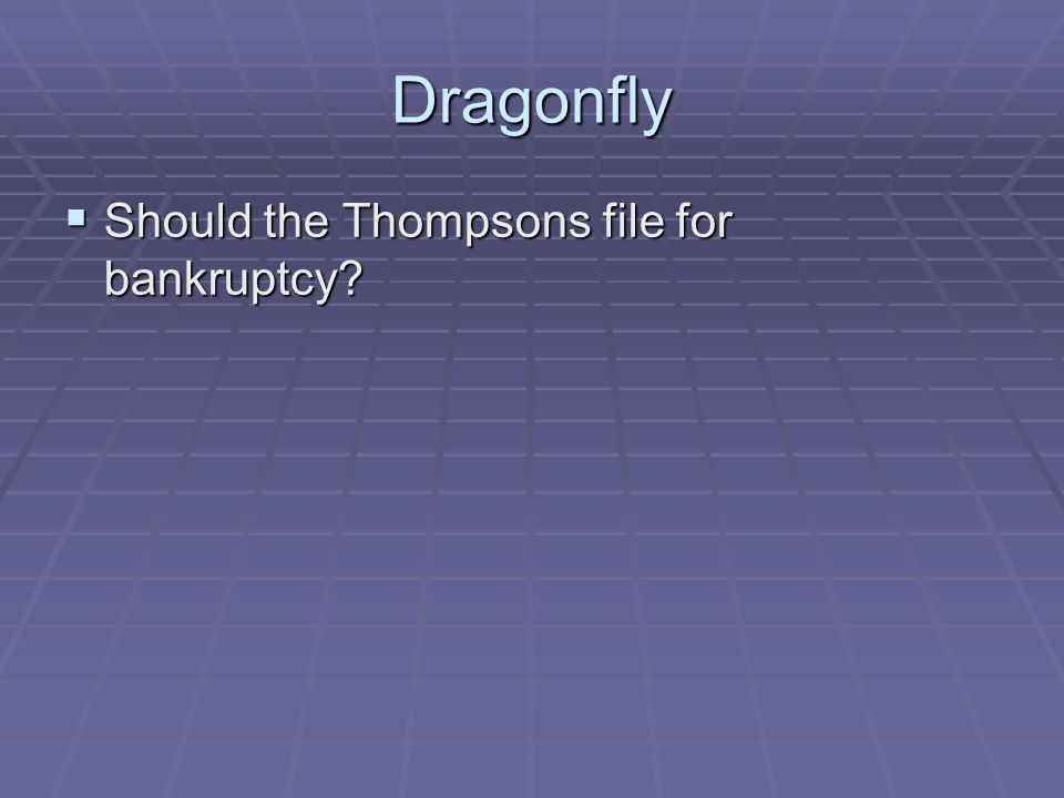 Dragonfly  Should the Thompsons file for bankruptcy?