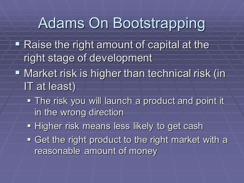 Adams On Bootstrapping  Raise the right amount of capital at the right stage of development  Market risk is higher than technical risk (in IT at lea
