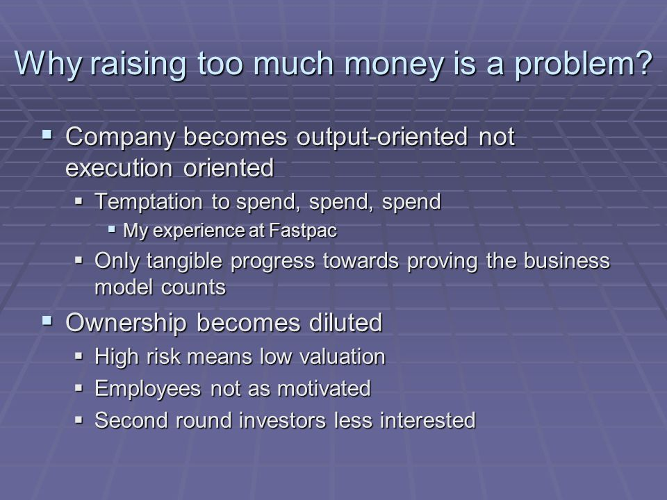 Why raising too much money is a problem?  Company becomes output-oriented not execution oriented  Temptation to spend, spend, spend  My experience