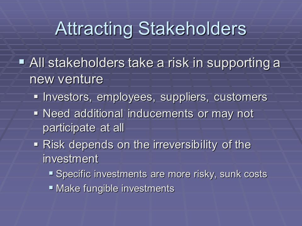 Attracting Stakeholders  All stakeholders take a risk in supporting a new venture  Investors, employees, suppliers, customers  Need additional indu