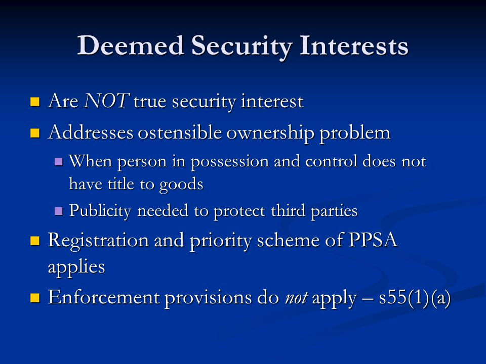 Deemed Security Interests Are NOT true security interest Are NOT true security interest Addresses ostensible ownership problem Addresses ostensible ownership problem When person in possession and control does not have title to goods When person in possession and control does not have title to goods Publicity needed to protect third parties Publicity needed to protect third parties Registration and priority scheme of PPSA applies Registration and priority scheme of PPSA applies Enforcement provisions do not apply – s55(1)(a) Enforcement provisions do not apply – s55(1)(a)