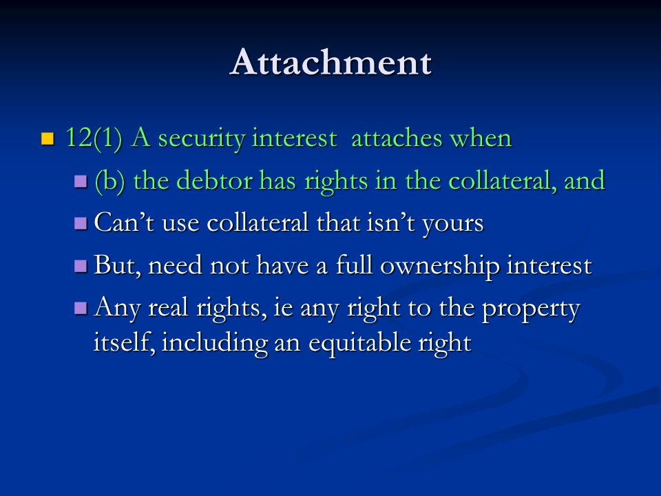 Attachment 12(1) A security interest attaches when 12(1) A security interest attaches when (b) the debtor has rights in the collateral, and (b) the debtor has rights in the collateral, and Can't use collateral that isn't yours Can't use collateral that isn't yours But, need not have a full ownership interest But, need not have a full ownership interest Any real rights, ie any right to the property itself, including an equitable right Any real rights, ie any right to the property itself, including an equitable right