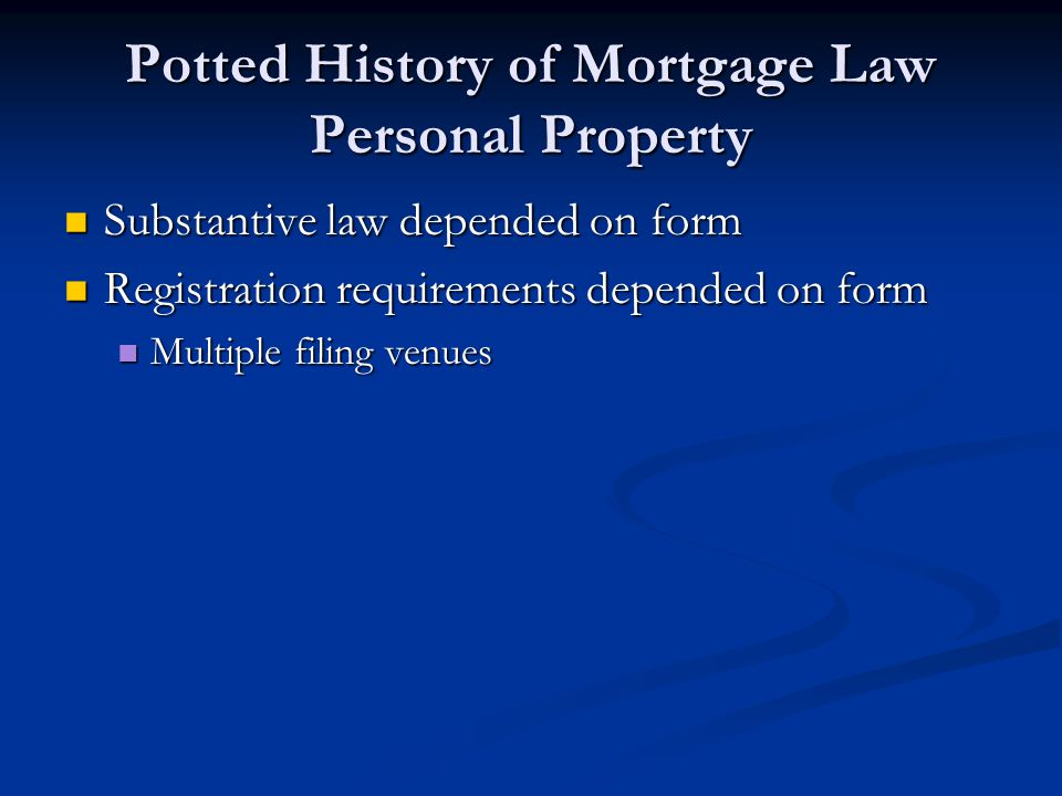 Potted History of Mortgage Law Personal Property Substantive law depended on form Substantive law depended on form Registration requirements depended on form Registration requirements depended on form Multiple filing venues Multiple filing venues