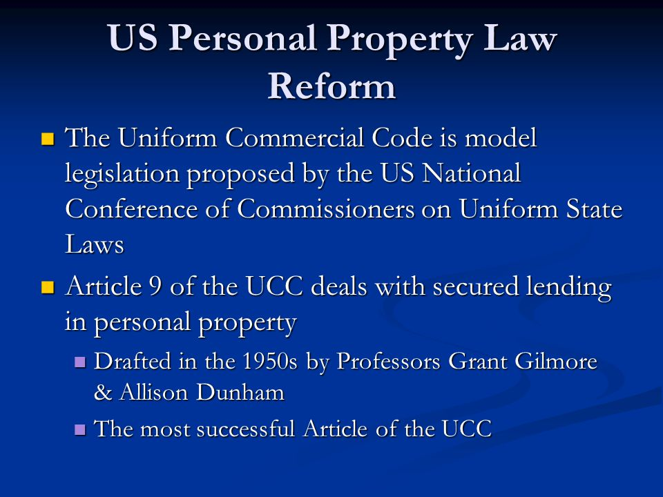 US Personal Property Law Reform The Uniform Commercial Code is model legislation proposed by the US National Conference of Commissioners on Uniform State Laws The Uniform Commercial Code is model legislation proposed by the US National Conference of Commissioners on Uniform State Laws Article 9 of the UCC deals with secured lending in personal property Article 9 of the UCC deals with secured lending in personal property Drafted in the 1950s by Professors Grant Gilmore & Allison Dunham Drafted in the 1950s by Professors Grant Gilmore & Allison Dunham The most successful Article of the UCC The most successful Article of the UCC