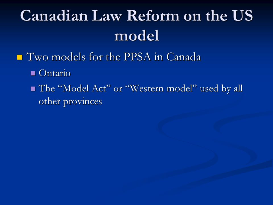 Canadian Law Reform on the US model Two models for the PPSA in Canada Two models for the PPSA in Canada Ontario Ontario The Model Act or Western model used by all other provinces The Model Act or Western model used by all other provinces