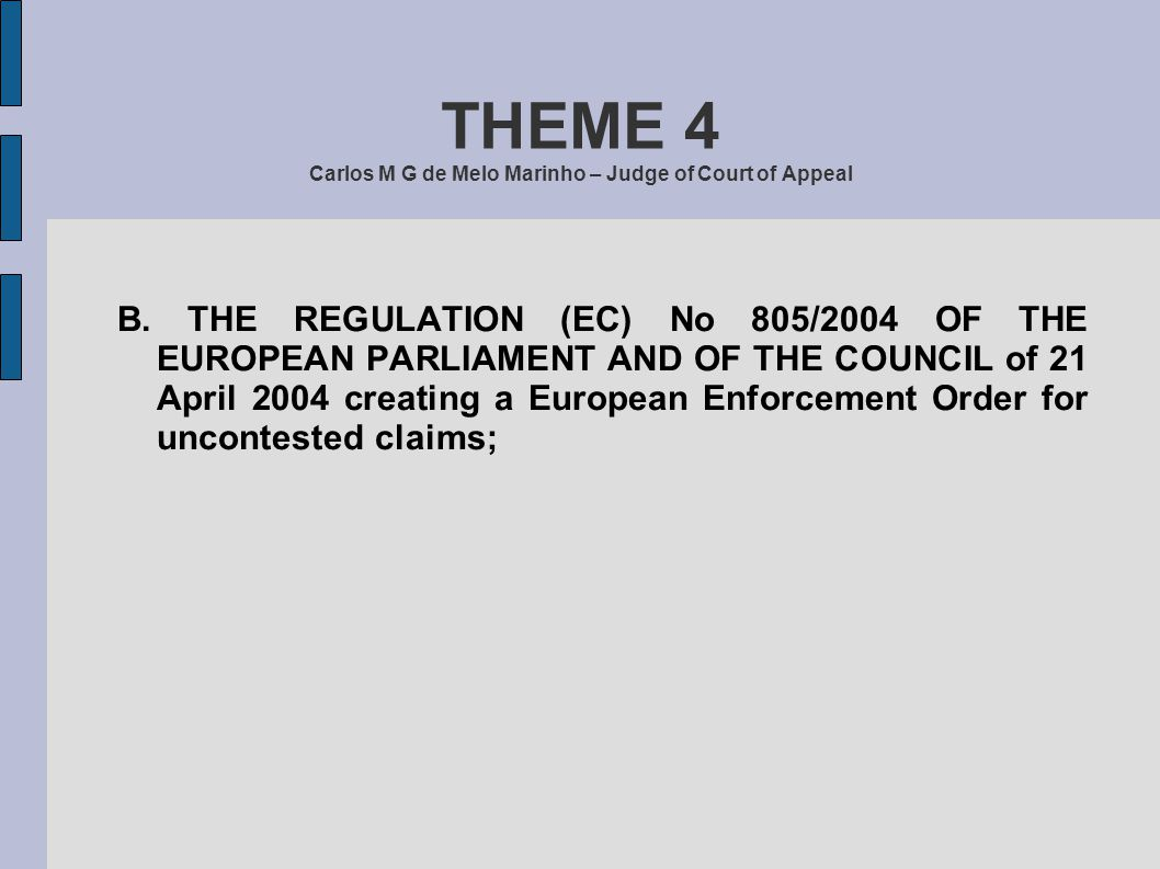 THEME 4 Carlos M G de Melo Marinho – Judge of Court of Appeal B. THE REGULATION (EC) No 805/2004 OF THE EUROPEAN PARLIAMENT AND OF THE COUNCIL of 21 A