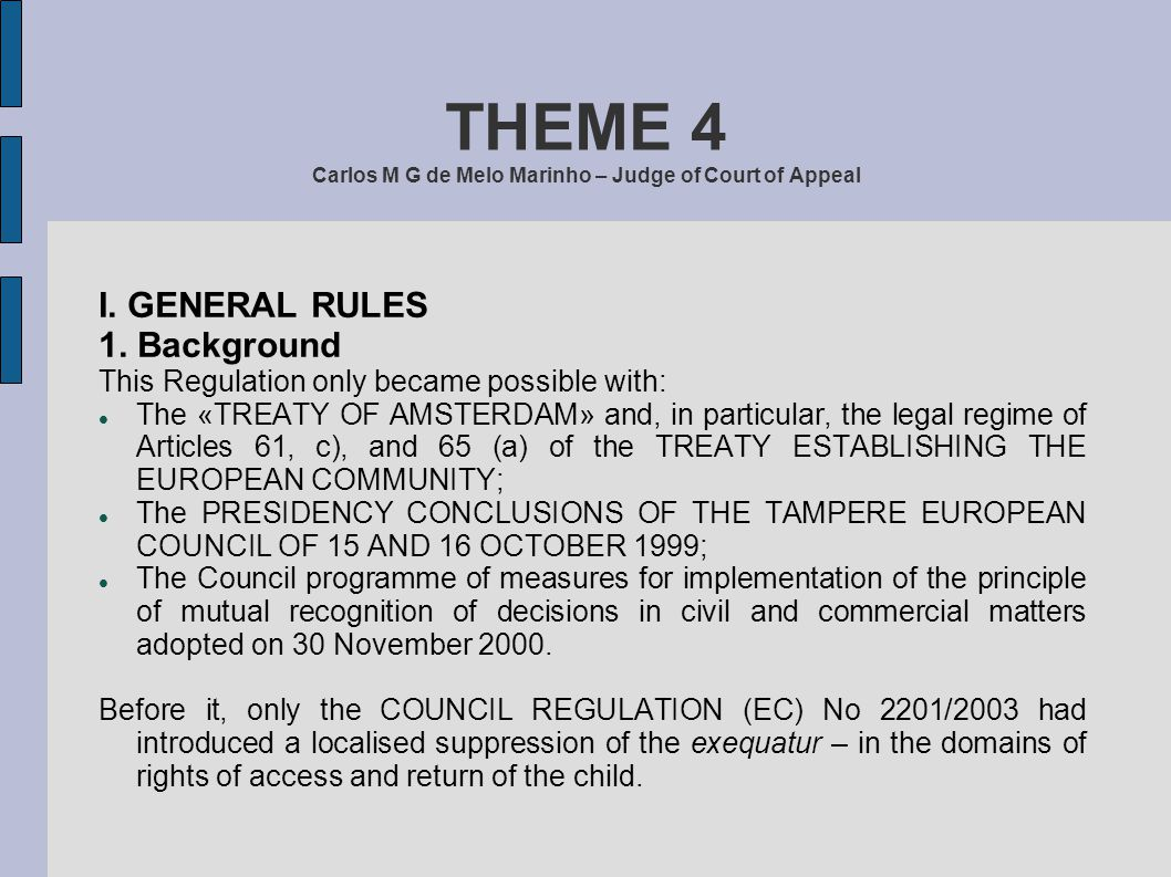 THEME 4 Carlos M G de Melo Marinho – Judge of Court of Appeal I. GENERAL RULES 1. Background This Regulation only became possible with: The «TREATY OF
