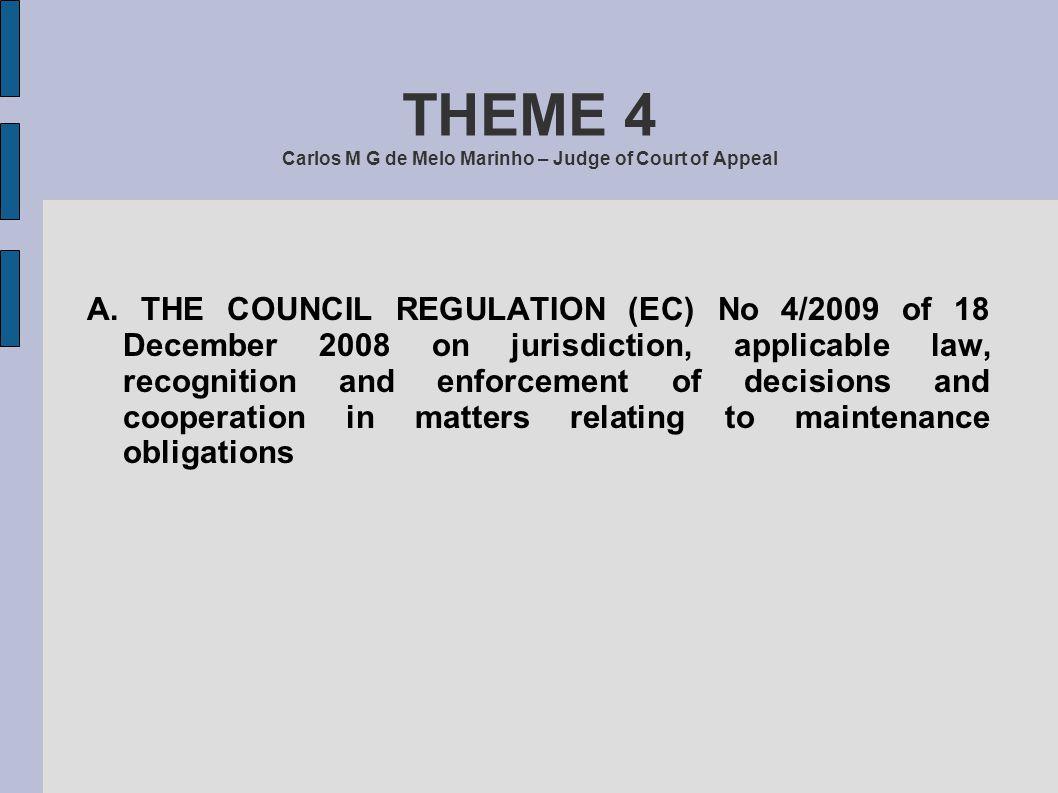 THEME 4 Carlos M G de Melo Marinho – Judge of Court of Appeal A. THE COUNCIL REGULATION (EC) No 4/2009 of 18 December 2008 on jurisdiction, applicable