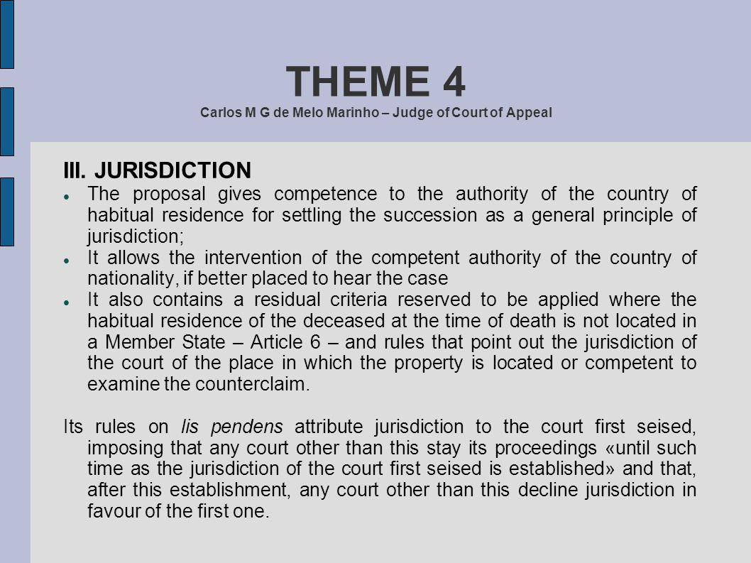 THEME 4 Carlos M G de Melo Marinho – Judge of Court of Appeal III. JURISDICTION The proposal gives competence to the authority of the country of habit