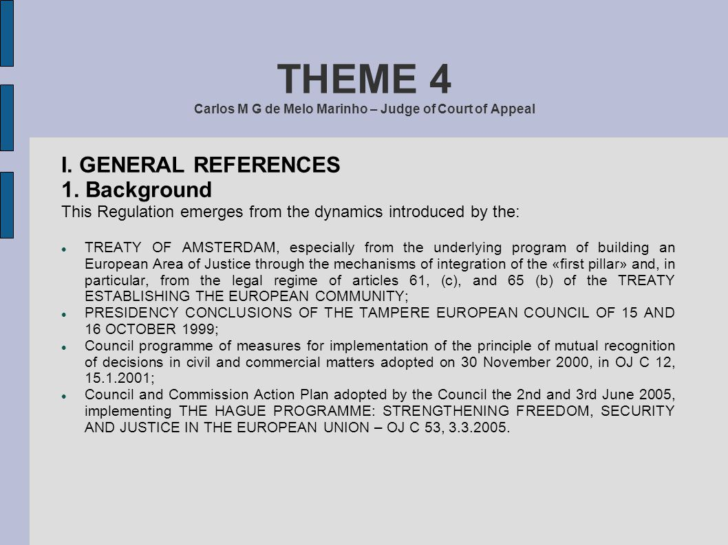THEME 4 Carlos M G de Melo Marinho – Judge of Court of Appeal I. GENERAL REFERENCES 1. Background This Regulation emerges from the dynamics introduced