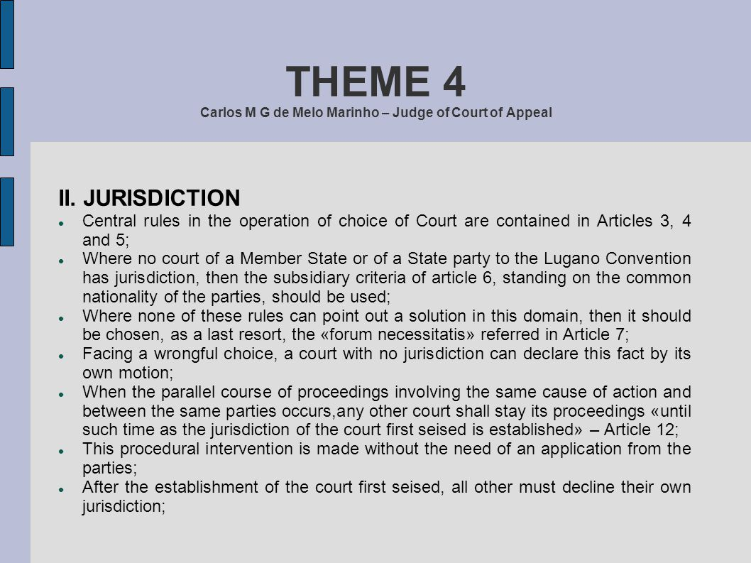 THEME 4 Carlos M G de Melo Marinho – Judge of Court of Appeal II. JURISDICTION Central rules in the operation of choice of Court are contained in Arti