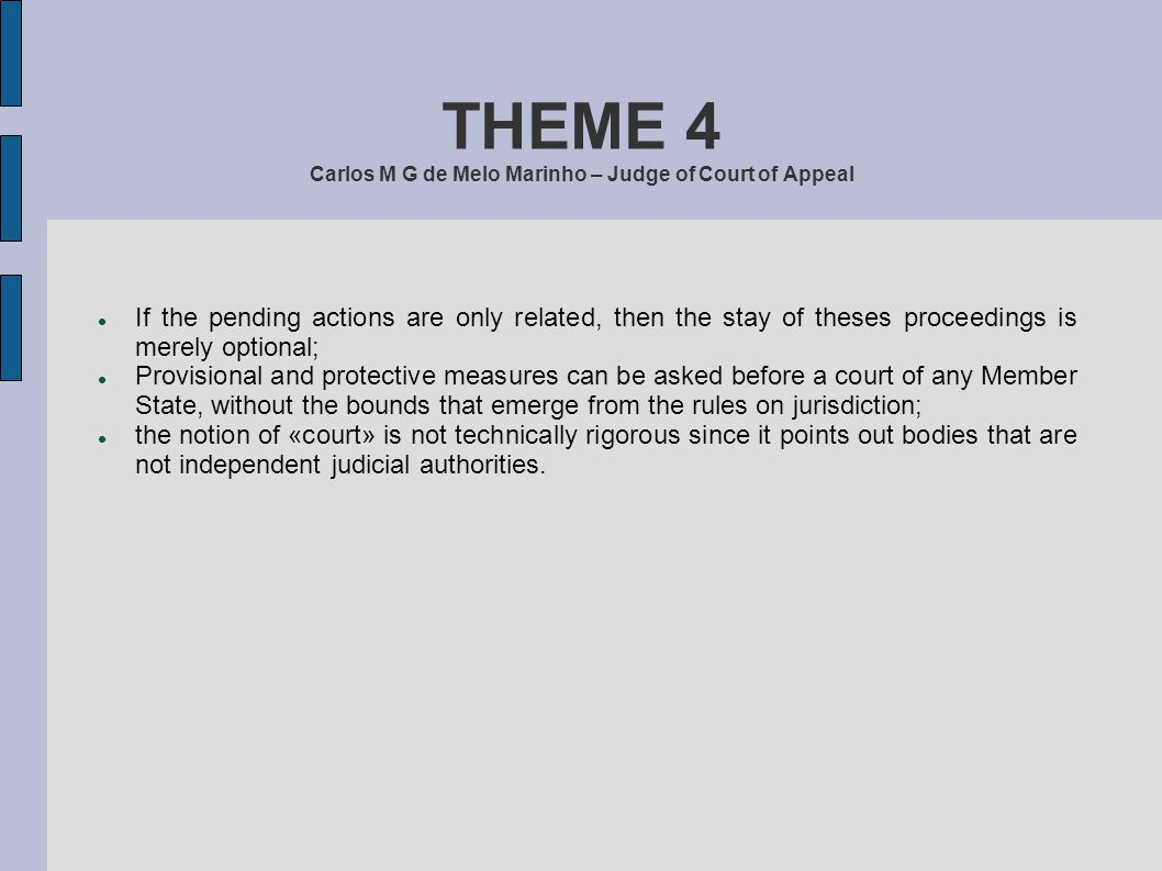 THEME 4 Carlos M G de Melo Marinho – Judge of Court of Appeal Where related actions are pending before courts of different Member States, «any court other than the court first seised may stay its proceedings» – Article 14, n.1.