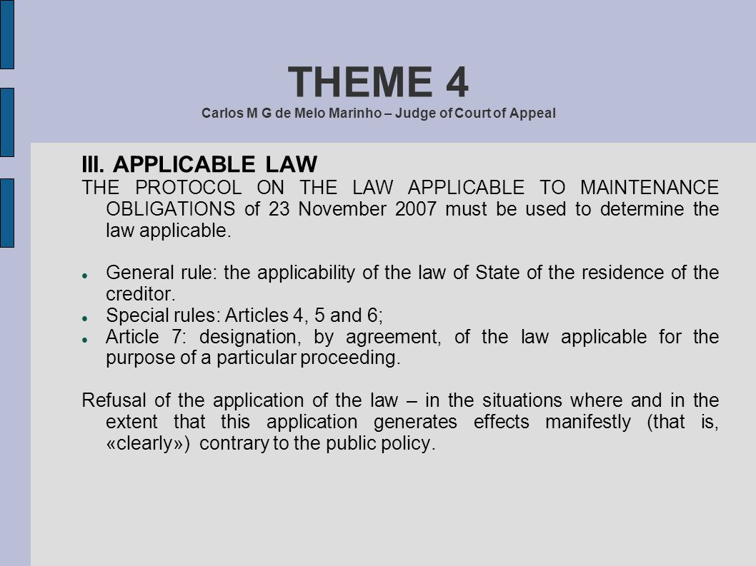 THEME 4 Carlos M G de Melo Marinho – Judge of Court of Appeal III. APPLICABLE LAW THE PROTOCOL ON THE LAW APPLICABLE TO MAINTENANCE OBLIGATIONS of 23