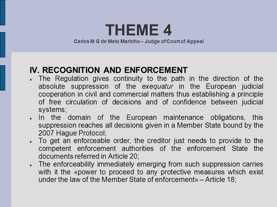 THEME 4 Carlos M G de Melo Marinho – Judge of Court of Appeal IV. RECOGNITION AND ENFORCEMENT The Regulation gives continuity to the path in the direc