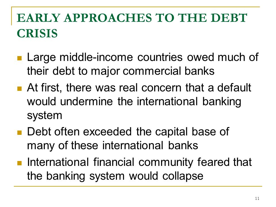 11 EARLY APPROACHES TO THE DEBT CRISIS Large middle-income countries owed much of their debt to major commercial banks At first, there was real concer