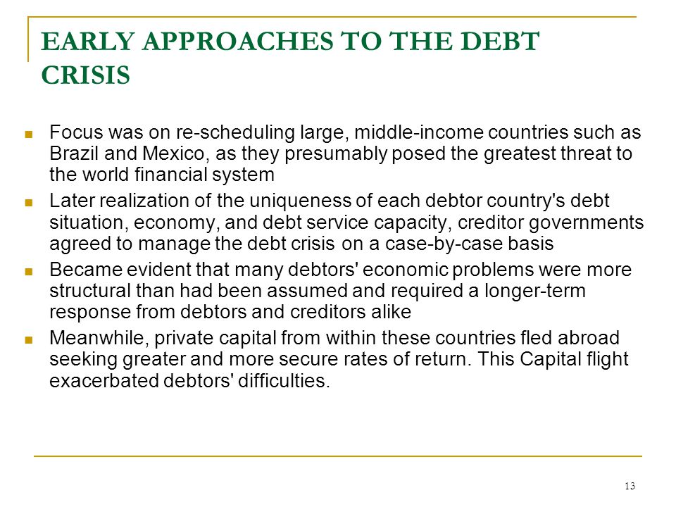 13 EARLY APPROACHES TO THE DEBT CRISIS Focus was on re-scheduling large, middle-income countries such as Brazil and Mexico, as they presumably posed t
