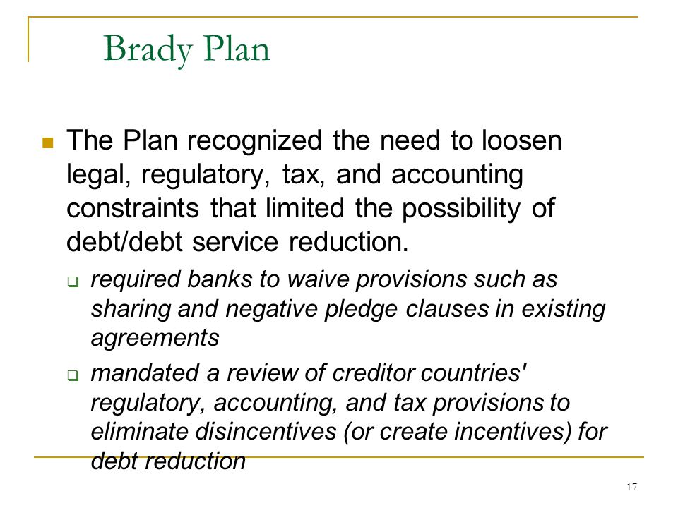 17 Brady Plan The Plan recognized the need to loosen legal, regulatory, tax, and accounting constraints that limited the possibility of debt/debt serv