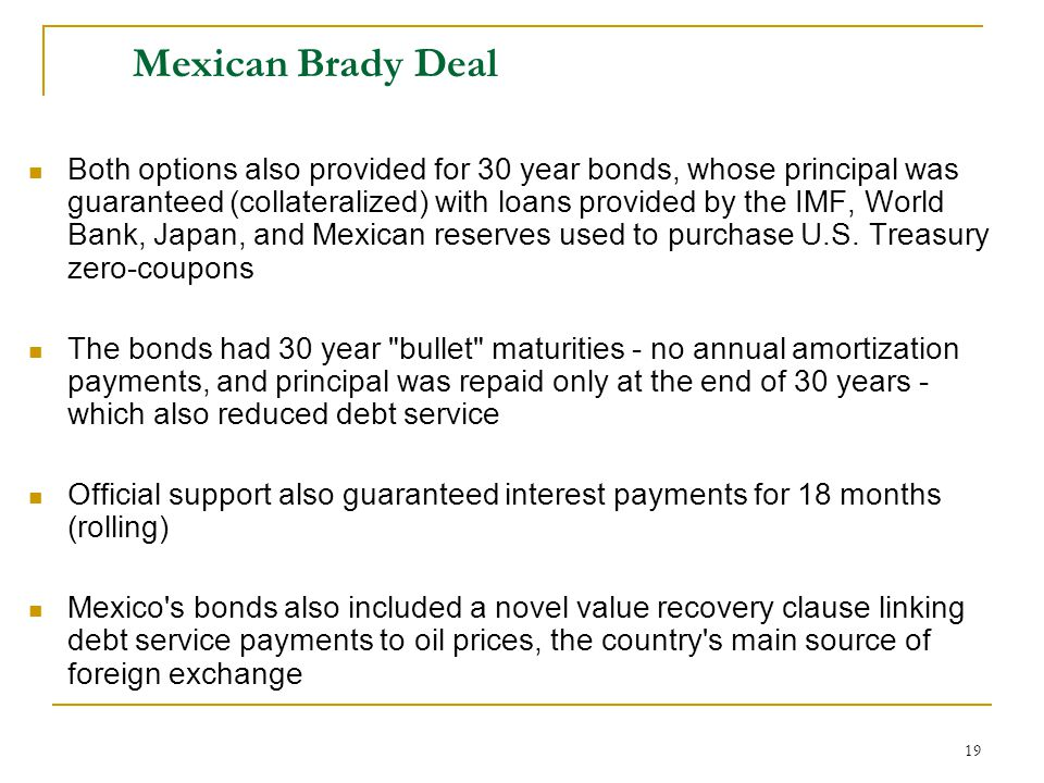 19 Mexican Brady Deal Both options also provided for 30 year bonds, whose principal was guaranteed (collateralized) with loans provided by the IMF, Wo