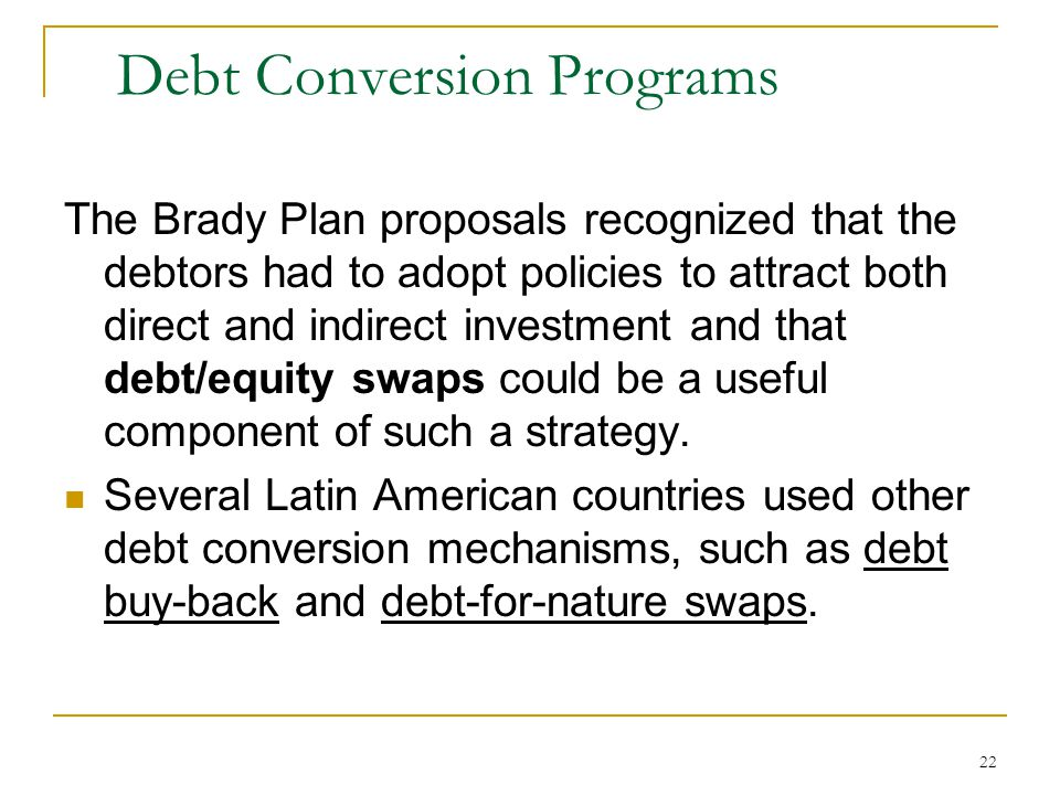 22 Debt Conversion Programs The Brady Plan proposals recognized that the debtors had to adopt policies to attract both direct and indirect investment