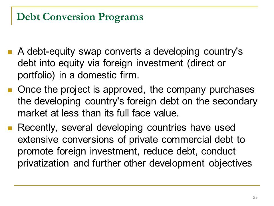 23 Debt Conversion Programs A debt-equity swap converts a developing country's debt into equity via foreign investment (direct or portfolio) in a dome
