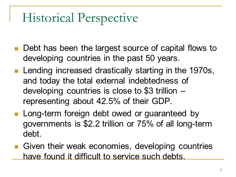 3 Historical Perspective Debt has been the largest source of capital flows to developing countries in the past 50 years. Lending increased drastically