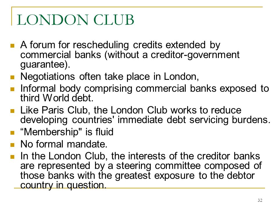 32 LONDON CLUB A forum for rescheduling credits extended by commercial banks (without a creditor-government guarantee). Negotiations often take place