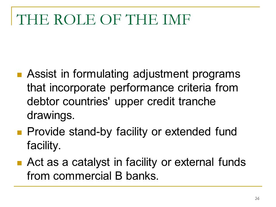 36 THE ROLE OF THE IMF Assist in formulating adjustment programs that incorporate performance criteria from debtor countries' upper credit tranche dra
