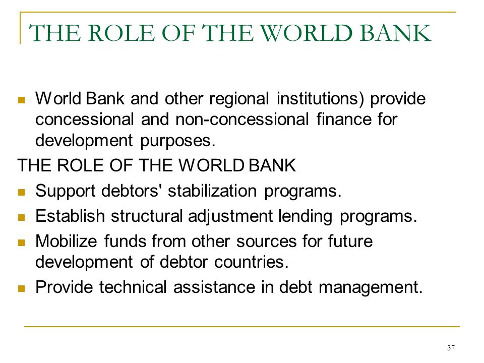 37 THE ROLE OF THE WORLD BANK World Bank and other regional institutions) provide concessional and non-concessional finance for development purposes.