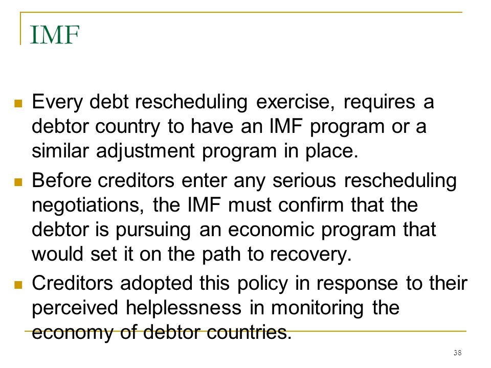 38 IMF Every debt rescheduling exercise, requires a debtor country to have an IMF program or a similar adjustment program in place. Before creditors e