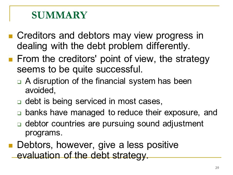 39 SUMMARY Creditors and debtors may view progress in dealing with the debt problem differently. From the creditors' point of view, the strategy seems