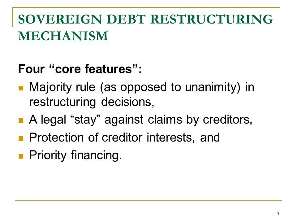 """43 SOVEREIGN DEBT RESTRUCTURING MECHANISM Four """"core features"""": Majority rule (as opposed to unanimity) in restructuring decisions, A legal """"stay"""" aga"""