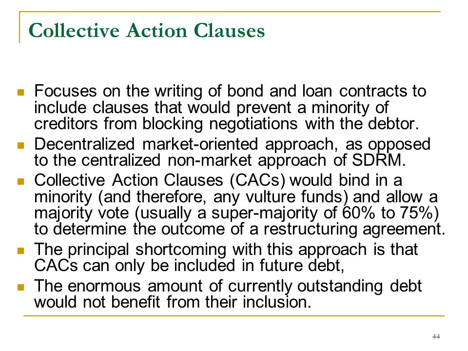 44 Collective Action Clauses Focuses on the writing of bond and loan contracts to include clauses that would prevent a minority of creditors from bloc