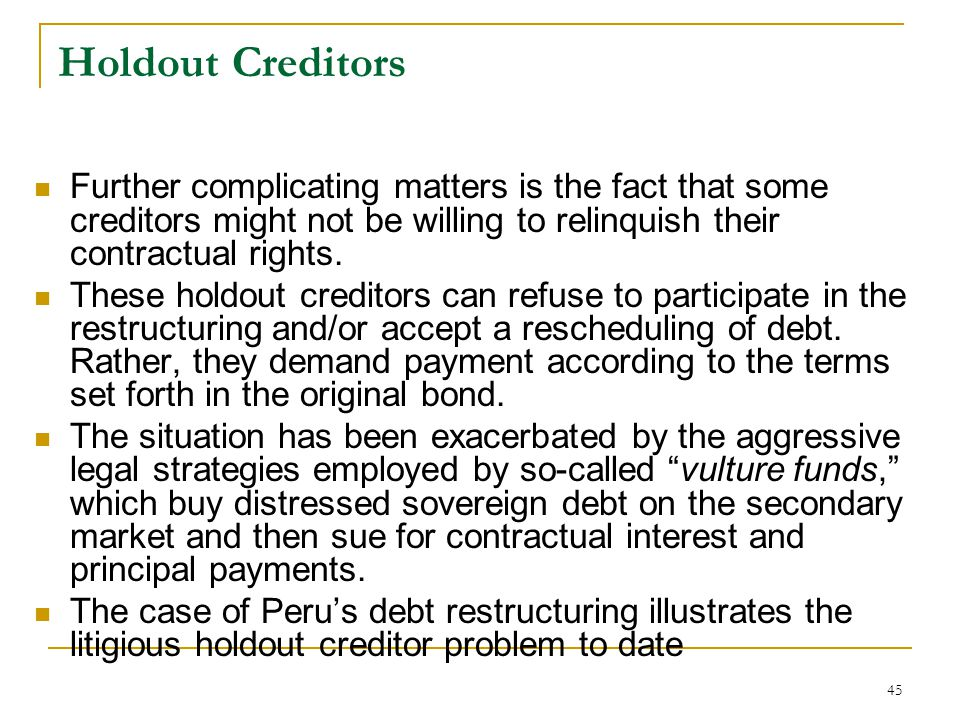 45 Holdout Creditors Further complicating matters is the fact that some creditors might not be willing to relinquish their contractual rights. These h