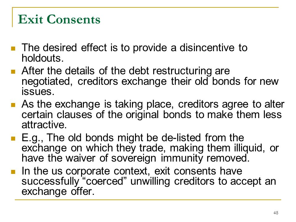 48 Exit Consents The desired effect is to provide a disincentive to holdouts. After the details of the debt restructuring are negotiated, creditors ex