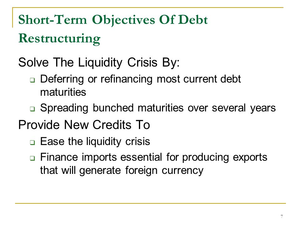 7 Short-Term Objectives Of Debt Restructuring Solve The Liquidity Crisis By:  Deferring or refinancing most current debt maturities  Spreading bunch