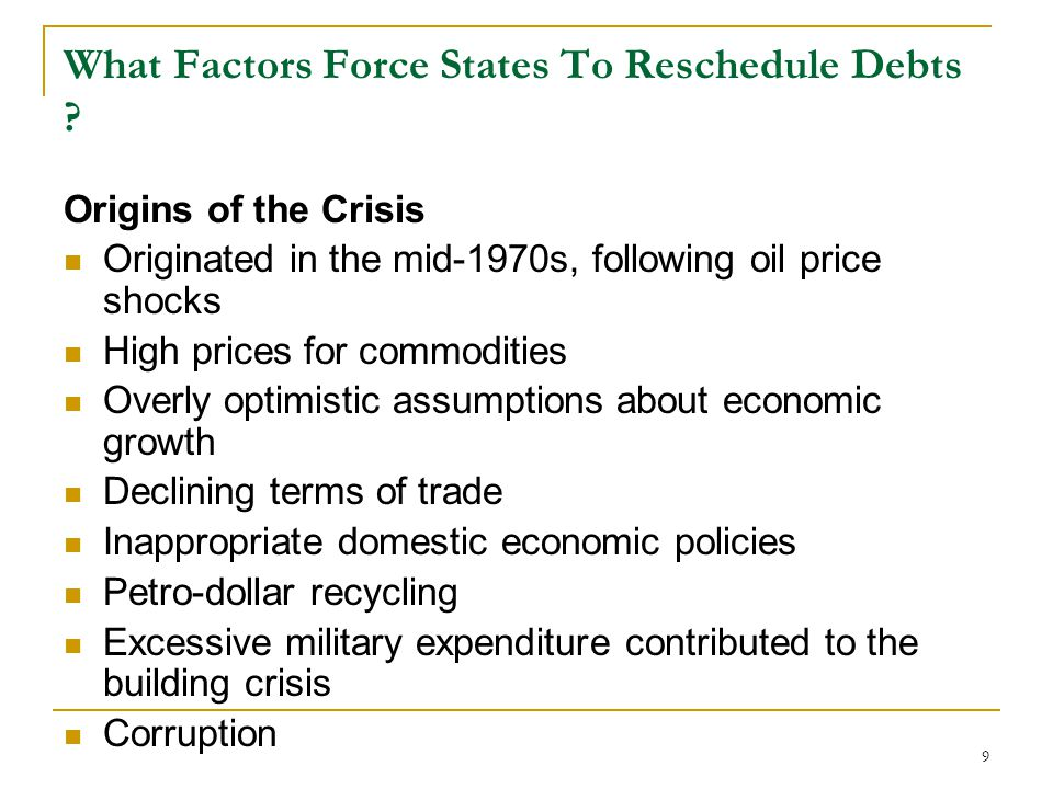 9 What Factors Force States To Reschedule Debts ? Origins of the Crisis Originated in the mid-1970s, following oil price shocks High prices for commod