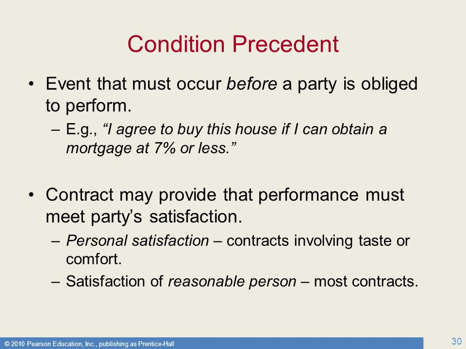 © 2010 Pearson Education, Inc., publishing as Prentice-Hall 30 Condition Precedent Event that must occur before a party is obliged to perform.