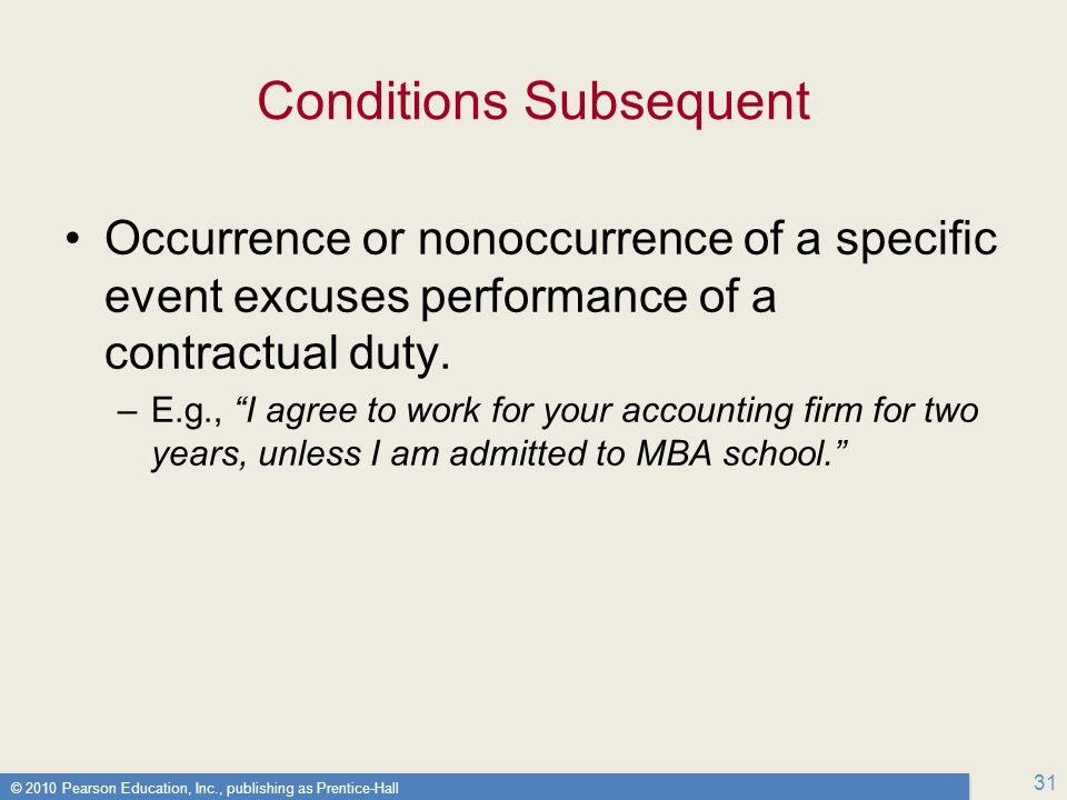 © 2010 Pearson Education, Inc., publishing as Prentice-Hall 31 Conditions Subsequent Occurrence or nonoccurrence of a specific event excuses performance of a contractual duty.
